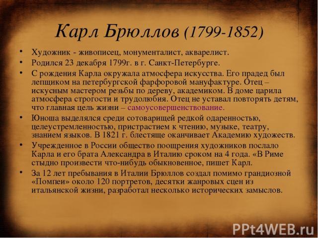 Карл Брюллов (1799-1852) Художник - живописец, монументалист, акварелист. Родился 23 декабря 1799г. в г. Санкт-Петербурге. С рождения Карла окружала атмосфера искусства. Его прадед был лепщиком на петербургской фарфоровой мануфактуре. Отец – искусны…
