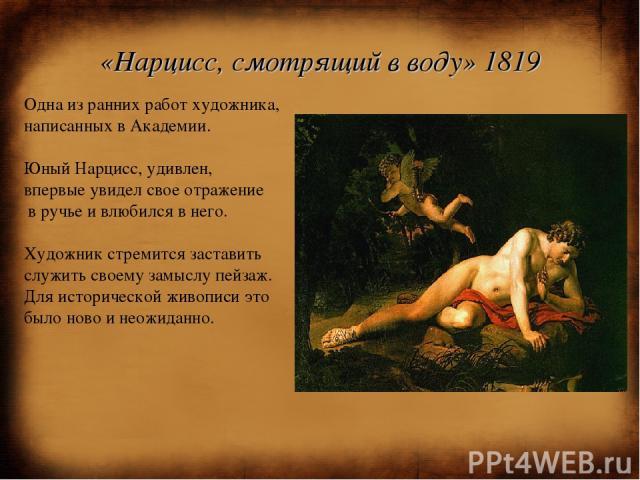 «Нарцисс, смотрящий в воду» 1819 Одна из ранних работ художника, написанных в Академии. Юный Нарцисс, удивлен, впервые увидел свое отражение в ручье и влюбился в него. Художник стремится заставить служить своему замыслу пейзаж. Для исторической живо…