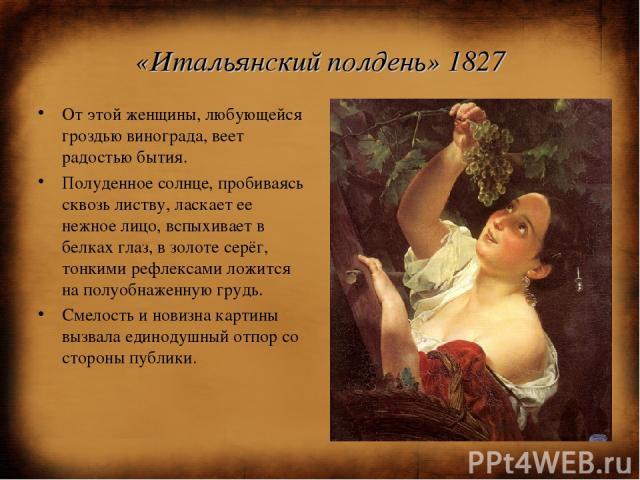 «Итальянский полдень» 1827 От этой женщины, любующейся гроздью винограда, веет радостью бытия. Полуденное солнце, пробиваясь сквозь листву, ласкает ее нежное лицо, вспыхивает в белках глаз, в золоте серёг, тонкими рефлексами ложится на полуобнаженну…