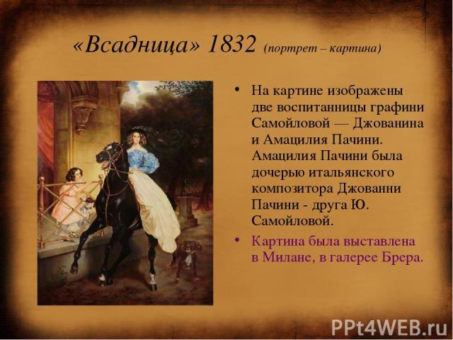 «Всадница» 1832 (портрет – картина) На картине изображены две воспитанницы графини Самойловой— Джованина и Амацилия Пачини. Амацилия Пачини была дочерью итальянского композитора Джованни Пачини - друга Ю. Самойловой. Картина была выставлена в Милан…