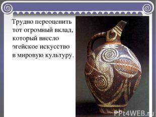 Трудно переоценить тот огромный вклад, который внесло эгейское искусство в миров