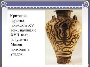 Критское царство погибло в XV веке, начиная с XVII века искусство Микен приходит