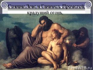 Спящие Зевс и Ганимед. Прометей, крадущий огонь.