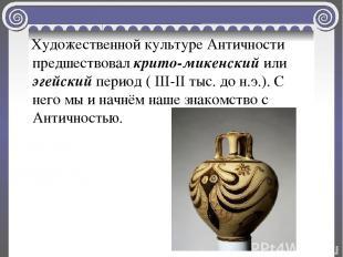 Художественной культуре Античности предшествовал крито-микенский или эгейский пе