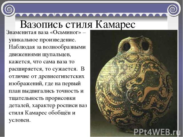 Вазопись стиля Камарес Знаменитая ваза «Осьминог» – уникальное произведение. Наблюдая за волнообразными движениями щупальцев, кажется, что сама ваза то расширяется, то сужается. В отличие от древнеегипетских изображений, где на первый план выдвигали…