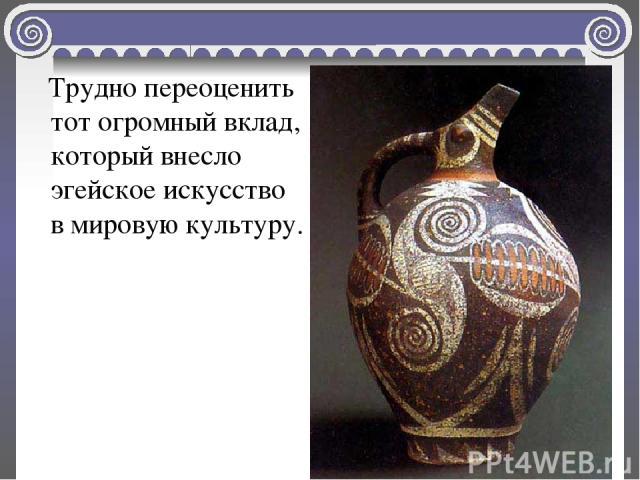 Трудно переоценить тот огромный вклад, который внесло эгейское искусство в мировую культуру.
