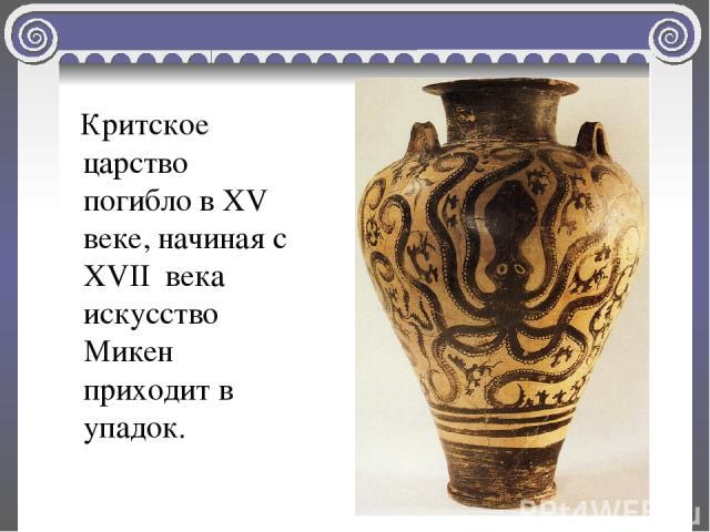 Критское царство погибло в XV веке, начиная с XVII века искусство Микен приходит в упадок.