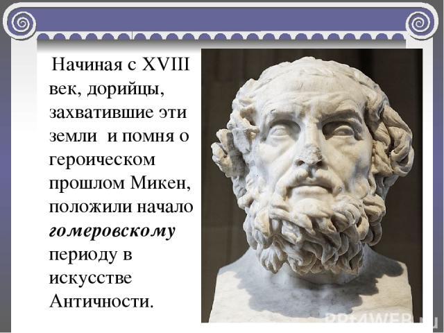 Начиная с XVIII век, дорийцы, захватившие эти земли и помня о героическом прошлом Микен, положили начало гомеровскому периоду в искусстве Античности.
