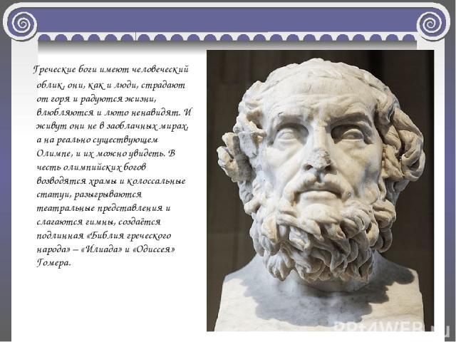 Греческие боги имеют человеческий облик, они, как и люди, страдают от горя и радуются жизни, влюбляются и люто ненавидят. И живут они не в заоблачных мирах, а на реально существующем Олимпе, и их можно увидеть. В честь олимпийских богов возводятся х…