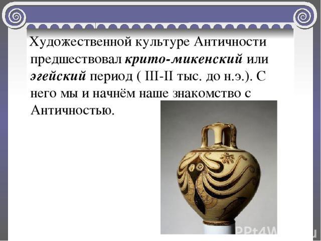 Художественной культуре Античности предшествовал крито-микенский или эгейский период ( III-II тыс. до н.э.). С него мы и начнём наше знакомство с Античностью.
