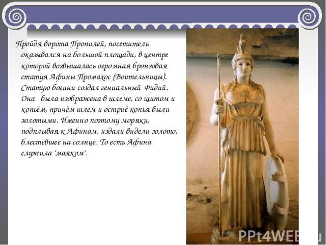 Пройдя ворота Пропилей, посетитель оказывался на большой площади, в центре которой возвышалась огромная бронзовая статуя Афины Промахос (Воительницы). Статую богини создал гениальный Фидий. Она была изображена в шлеме, со щитом и копьём, причём шлем…