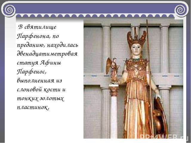 В святилище Парфенона, по преданию, находилась двенадцатиметровая статуя Афины Парфенос, выполненная из слоновой кости и тонких золотых пластинок.