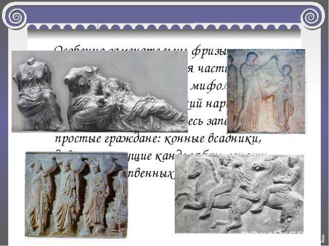 Особенно замечательны фризы Парфенона (т.е. средняя часть). Они покрыты рельефами на мифологические темы, славящие греческий народ и его историю. Среди богов здесь запечатлены и простые граждане: конные всадники, девушки, несущие канделябры, юноши, …