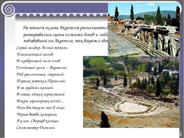 На южном склоне Акрополя располагается Театр Диониса, где разыгрывались сцены из жизни богов и людей. Поэт М. Волошин, побывавший на Акрополе, так выразил свои чувства от увиденного: Серый шифер. Белый тополь. Пламенеющий залив. В серебристой мгле о…