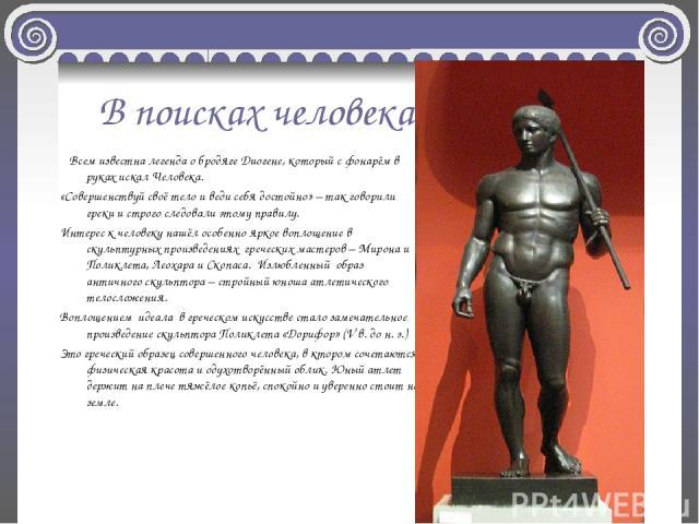 В поисках человека Всем известна легенда о бродяге Диогене, который с фонарём в руках искал Человека. «Совершенствуй своё тело и веди себя достойно» – так говорили греки и строго следовали этому правилу. Интерес к человеку нашёл особенно яркое вопло…