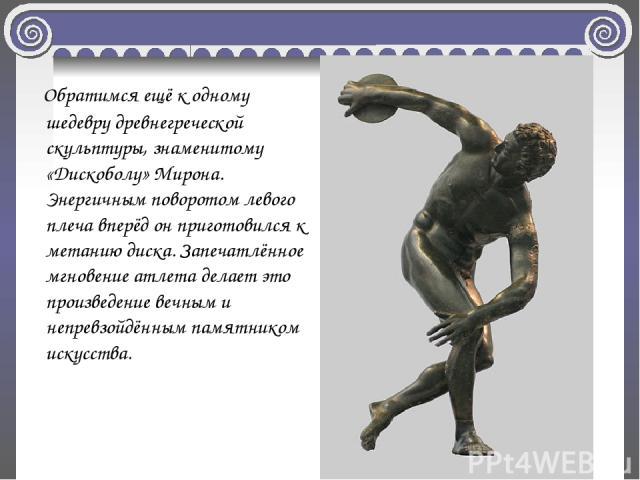 Обратимся ещё к одному шедевру древнегреческой скульптуры, знаменитому «Дискоболу» Мирона. Энергичным поворотом левого плеча вперёд он приготовился к метанию диска. Запечатлённое мгновение атлета делает это произведение вечным и непревзойдённым памя…
