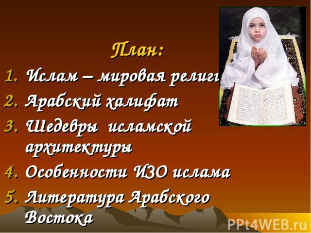 План: Ислам – мировая религия Арабский халифат Шедевры исламской архитектуры Особенности ИЗО ислама Литература Арабского Востока