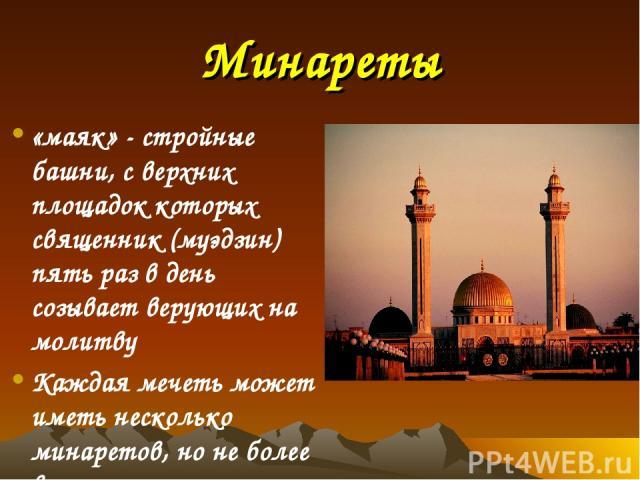Минареты «маяк» - стройные башни, с верхних площадок которых священник (муэдзин) пять раз в день созывает верующих на молитву Каждая мечеть может иметь несколько минаретов, но не более восьми