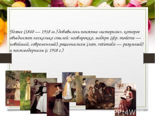 Позже (1840 — 1918 гг.) добавилось понятие «историзм», которое объединяет нескол