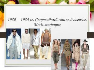1980—1985 гг.Спортивный стиль в одежде. Мода «сафари»