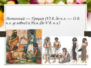 Античный — Греция (VI в. до н.э. — II в. н.э. условно) и Рим (до V в. н.э.)
