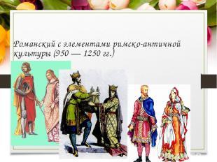 Романский с элементами римско-античной культуры (950 — 1250 гг.)