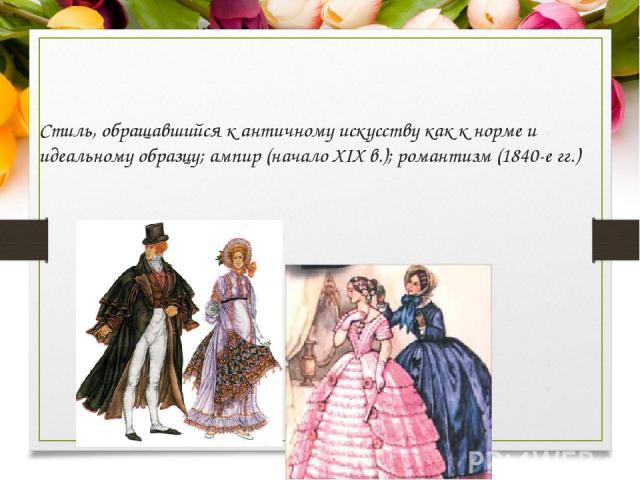 Стиль, обращавшийся к античному искусству как к норме и идеальному образцу; ампир (начало XIX в.); романтизм (1840-е гг.)