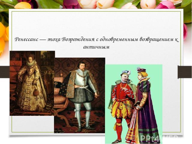 Ренессанс — эпоха Возрождения с одновременным возвращением к античным