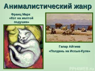 Анималистический жанр Франц Марк «Кот на желтой подушке» Гапар Айтиев «Полдень н