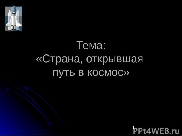 Тема: «Страна, открывшая путь в космос»