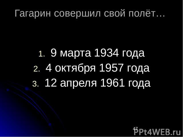 Гагарин совершил свой полёт… 9 марта 1934 года 4 октября 1957 года 12 апреля 1961 года