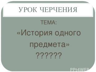 УРОК ЧЕРЧЕНИЯ ТЕМА: «История одного предмета» ??????