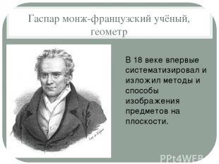 Гаспар монж-французский учёный, геометр В 18 веке впервые систематизировал и изл