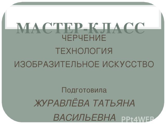 МАСТЕР-КЛАСС ЧЕРЧЕНИЕ ТЕХНОЛОГИЯ ИЗОБРАЗИТЕЛЬНОЕ ИСКУССТВО Подготовила ЖУРАВЛЁВА ТАТЬЯНА ВАСИЛЬЕВНА