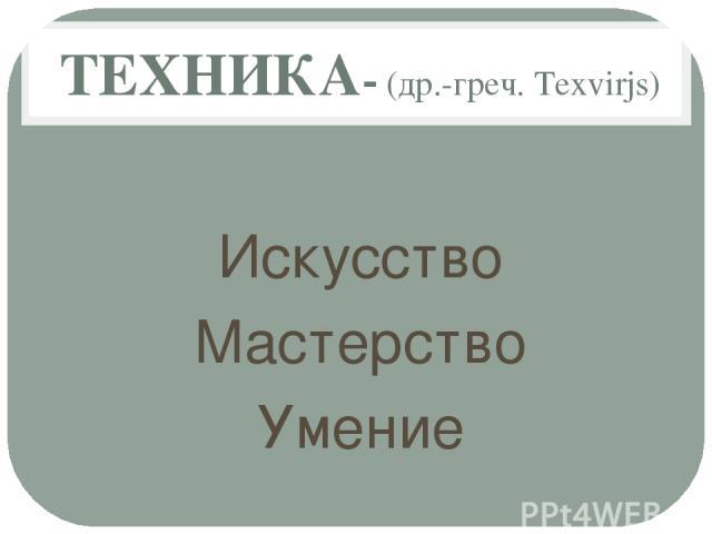 ТЕХНИКА- (др.-греч. Texvirjs) Искусство Мастерство Умение