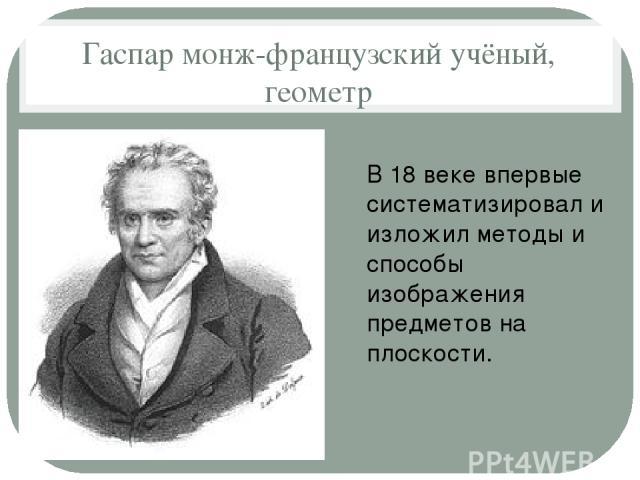 Гаспар монж-французский учёный, геометр В 18 веке впервые систематизировал и изложил методы и способы изображения предметов на плоскости.