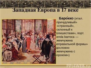 Западная Европа в 17 веке Баро кко(итал. «причудливый» «странный», «склонный к