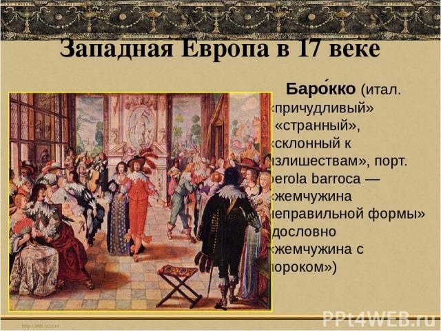 Западная Европа в 17 веке Баро кко(итал. «причудливый» «странный», «склонный к излишествам», порт. perola barroca — «жемчужина неправильной формы» (дословно «жемчужина с пороком»)