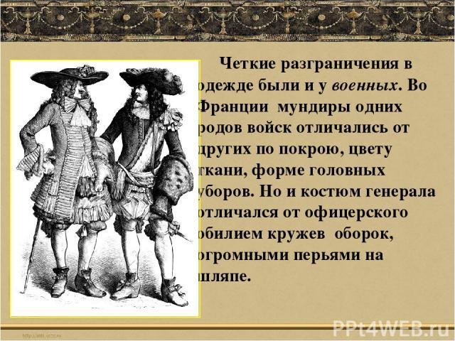 Четкие разграничения в одежде были и у военных. Во Франции мундиры одних родов войск отличались от других по покрою, цвету ткани, форме головных уборов. Но и костюм генерала отличался от офицерского обилием кружев оборок, огромными перьями на шляпе.