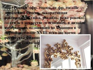 Рококо (фр. rococo, от фр. rocaille — дробленый камень, декоративная раковина, р