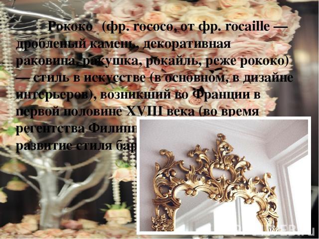 Рококо (фр. rococo, от фр. rocaille — дробленый камень, декоративная раковина, ракушка, рокайль, реже рококо) — стиль в искусстве (в основном, в дизайне интерьеров), возникший во Франции в первой половине XVIII века (во время регентства Филиппа Орле…