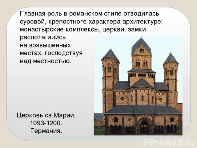 Церковь св.Марии, 1093-1200. Германия. Главная роль в романском стиле отводилась суровой, крепостного характера архитектуре: монастырские комплексы, церкви, замки располагались на возвышенных местах, господствуя над местностью.