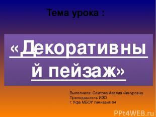 Тема урока : «Декоративный пейзаж» Выполнила: Саитова Азалия Фануровна Преподава