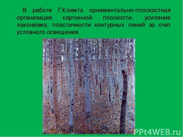 В работе Г.Климта орнаментально-плоскостная организация картинной плоскости, усиление лаконизма, пластичности контурных линий за счет условного освещения.