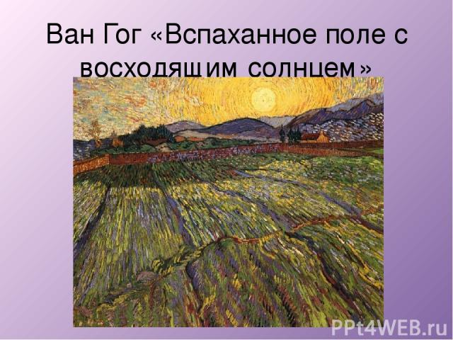 Ван Гог «Вспаханное поле с восходящим солнцем»