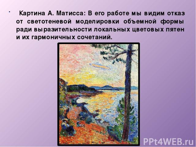 Картина А. Матисса: В его работе мы видим отказ от светотеневой моделировки объемной формы ради выразительности локальных цветовых пятен и их гармоничных сочетаний.
