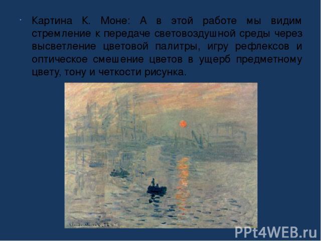 Картина К. Моне: А в этой работе мы видим стремление к передаче световоздушной среды через высветление цветовой палитры, игру рефлексов и оптическое смешение цветов в ущерб предметному цвету, тону и четкости рисунка.