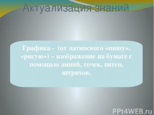 Актуализация знаний Графика - (от латинского «пишу», «рисую») – изображение на б