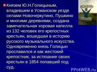 Князем Ю.Н.Голицыным, владевшем в Усманском уезде селами Новочеркутино, Пушкино
