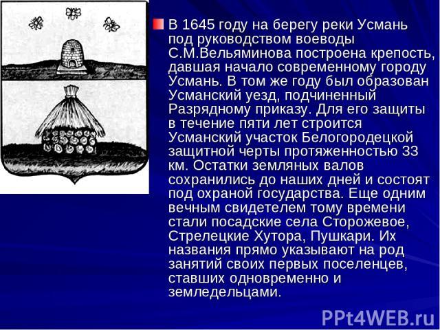 В 1645 году на берегу реки Усмань под руководством воеводы С.М.Вельяминова построена крепость, давшая начало современному городу Усмань. В том же году был образован Усманский уезд, подчиненный Разрядному приказу. Для его защиты в течение пяти лет ст…